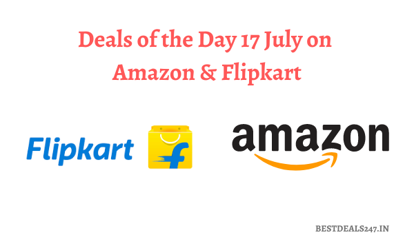 Deals of the Day 17 July on Amazon & Flipkart